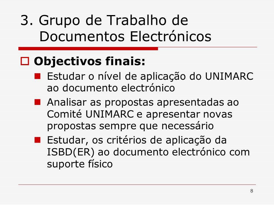 8 3. Grupo de Trabalho de Documentos Electrónicos Objectivos finais: Estudar o nível de aplicação do UNIMARC ao documento electrónico Analisar as prop