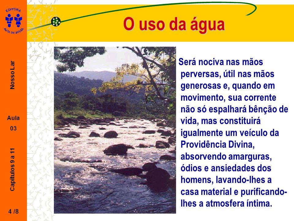 Nosso Lar Aula 03 Capítulos 9 a 11 O uso da água Será nociva nas mãos perversas, útil nas mãos generosas e, quando em movimento, sua corrente não só e