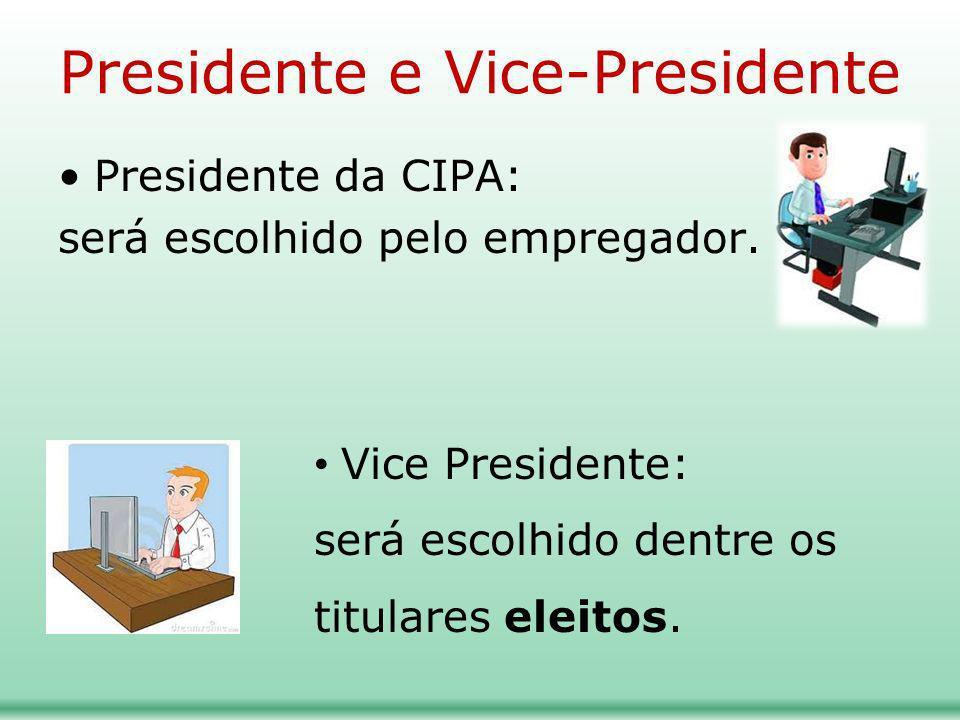Presidente e Vice-Presidente Presidente da CIPA: será escolhido pelo empregador. Vice Presidente: será escolhido dentre os titulares eleitos.
