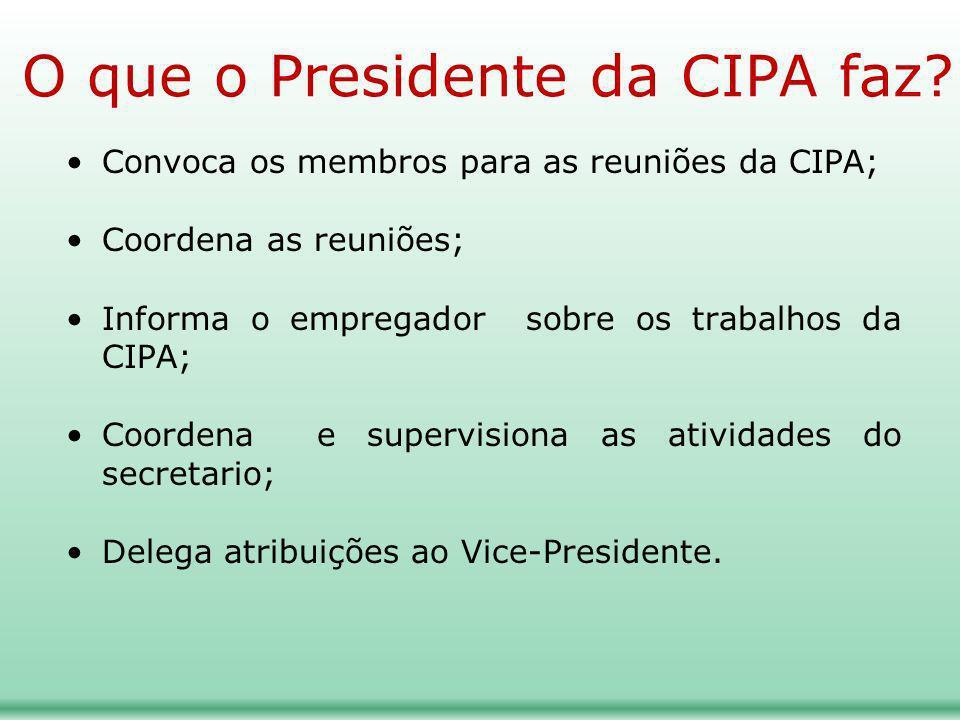 O que o Presidente da CIPA faz? Convoca os membros para as reuniões da CIPA; Coordena as reuniões; Informa o empregador sobre os trabalhos da CIPA; Co