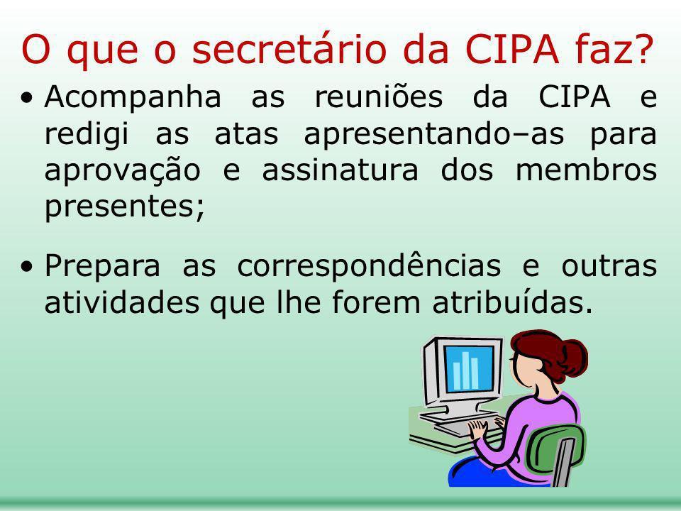 O que o secretário da CIPA faz? Acompanha as reuniões da CIPA e redigi as atas apresentando–as para aprovação e assinatura dos membros presentes; Prep