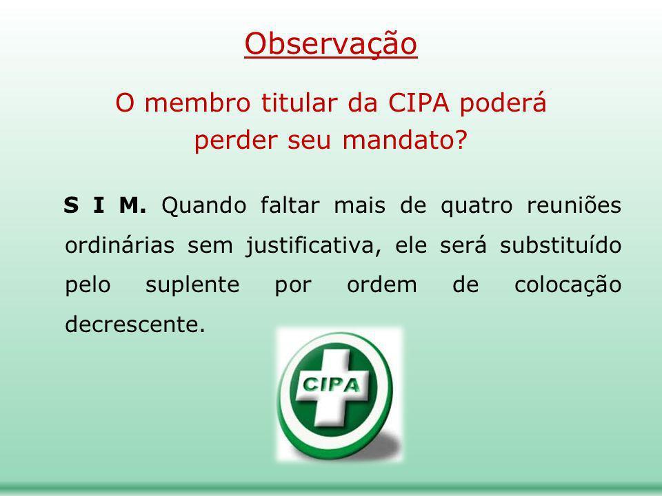 Observação O membro titular da CIPA poderá perder seu mandato? S I M. Quando faltar mais de quatro reuniões ordinárias sem justificativa, ele será sub