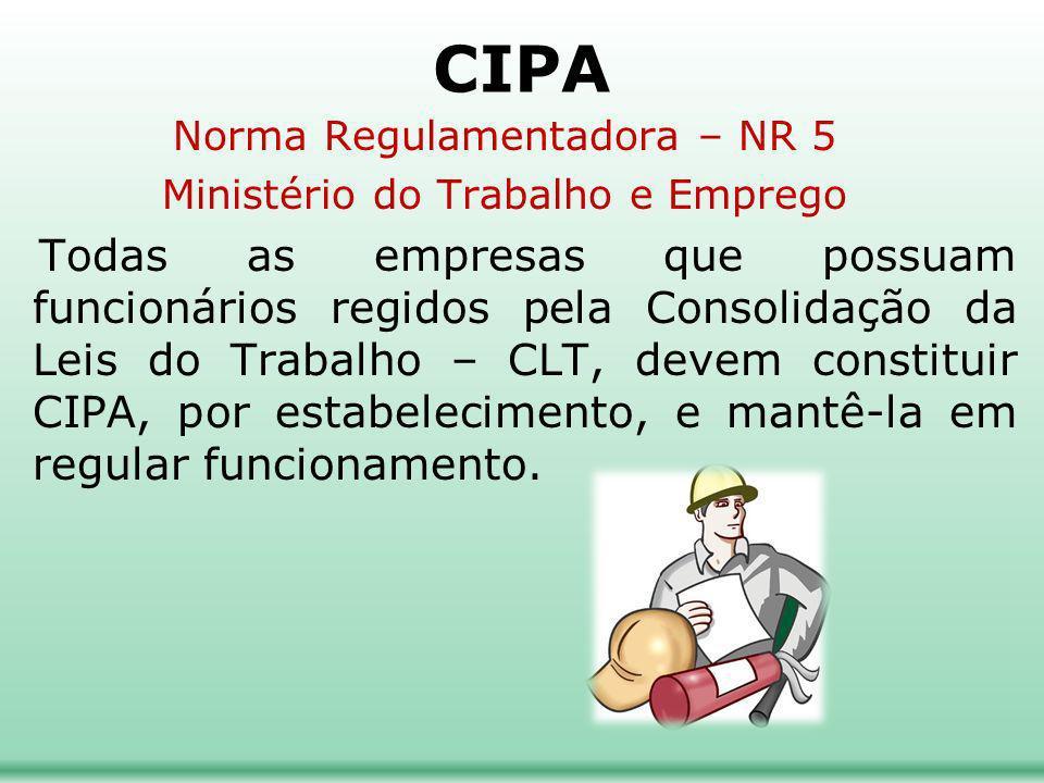 CIPA Norma Regulamentadora – NR 5 Ministério do Trabalho e Emprego Todas as empresas que possuam funcionários regidos pela Consolidação da Leis do Trabalho – CLT, devem constituir CIPA, por estabelecimento, e mantê-la em regular funcionamento.