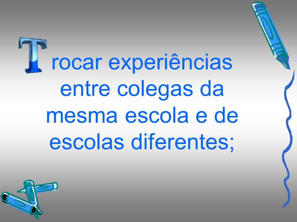 rocar experiências entre colegas da mesma escola e de escolas diferentes;