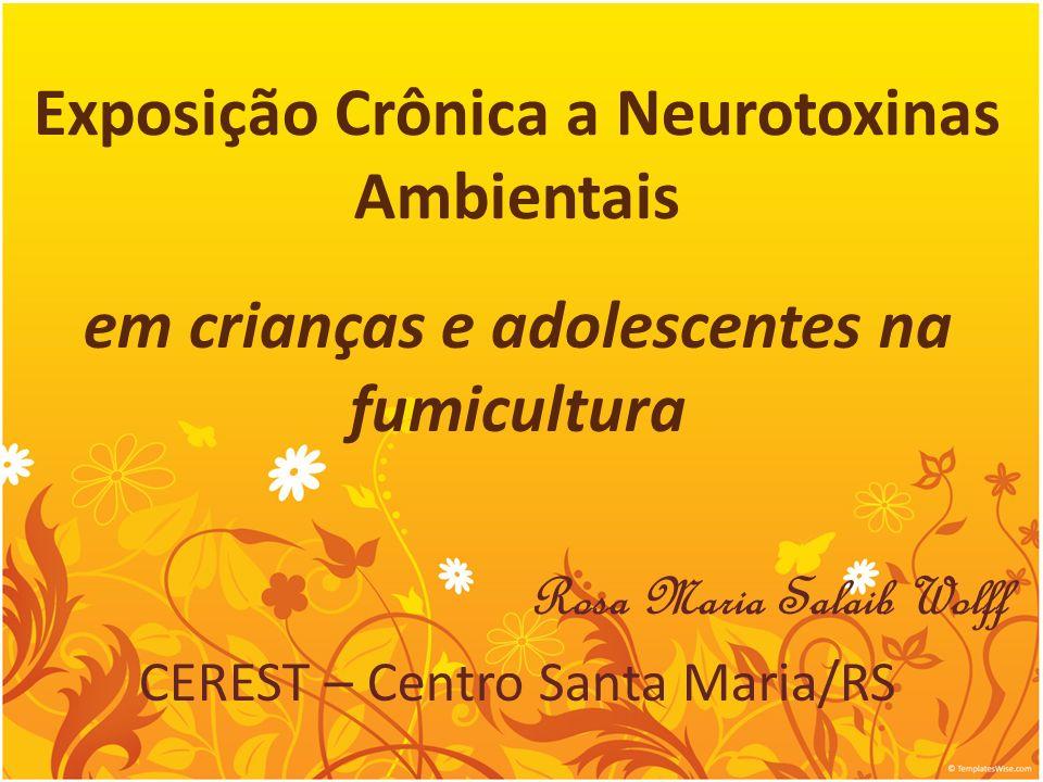 Exposição Crônica a Neurotoxinas Ambientais em crianças e adolescentes na fumicultura Rosa Maria Salaib Wolff CEREST – Centro Santa Maria/RS