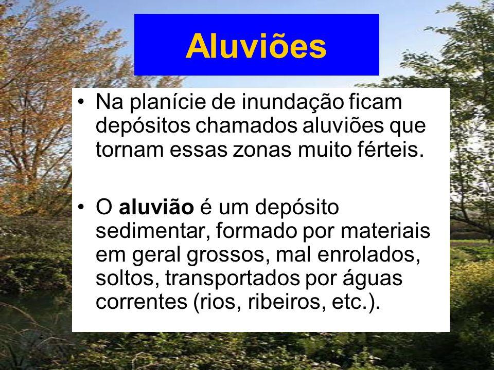 Aluviões Na planície de inundação ficam depósitos chamados aluviões que tornam essas zonas muito férteis. O aluvião é um depósito sedimentar, formado