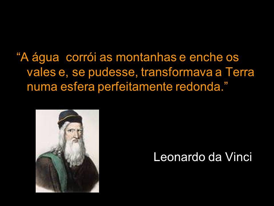 A água corrói as montanhas e enche os vales e, se pudesse, transformava a Terra numa esfera perfeitamente redonda. Leonardo da Vinci