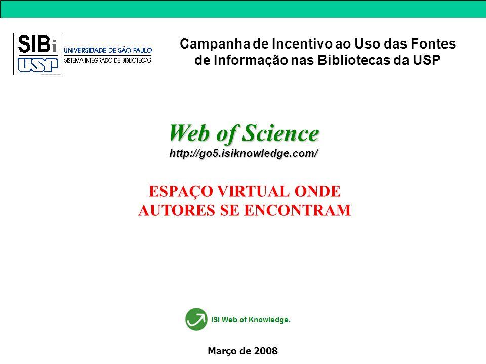 Março de 2008 Web of Science http://go5.isiknowledge.com/ ESPAÇO VIRTUAL ONDE AUTORES SE ENCONTRAM Campanha de Incentivo ao Uso das Fontes de Informação nas Bibliotecas da USP