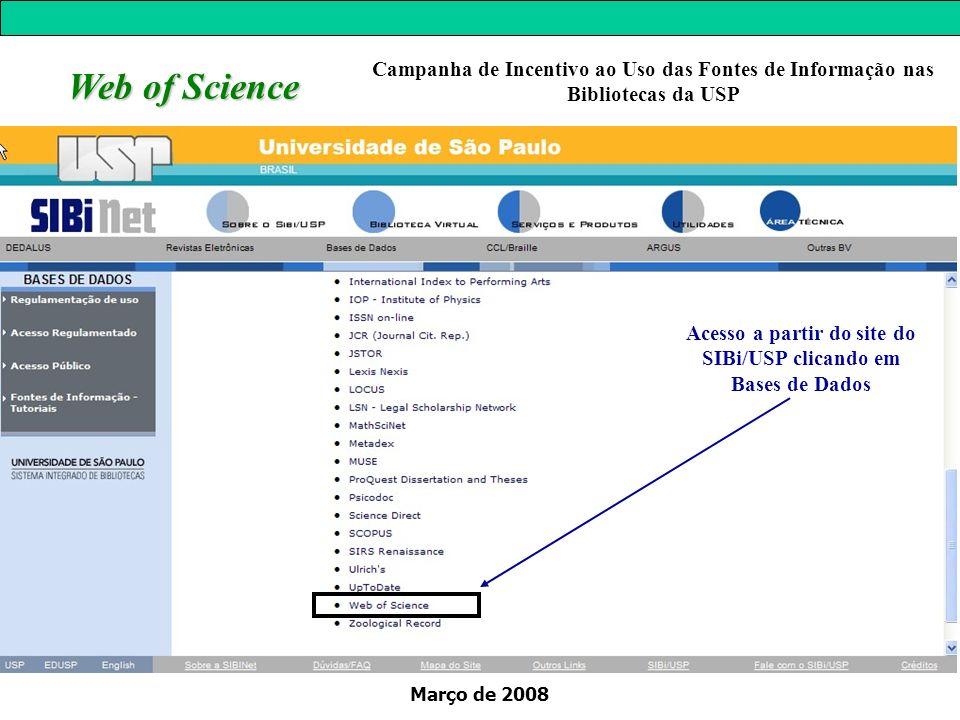 Março de 2008 Web of Science Acesso a partir do site do SIBi/USP clicando em Bases de Dados Campanha de Incentivo ao Uso das Fontes de Informação nas Bibliotecas da USP