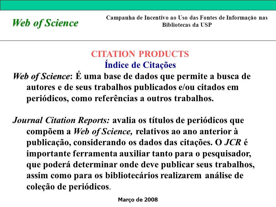 Março de 2008 Web of Science CITATION PRODUCTS Índice de Citações Web of Science Web of Science: É uma base de dados que permite a busca de autores e de seus trabalhos publicados e/ou citados em periódicos, como referências a outros trabalhos.