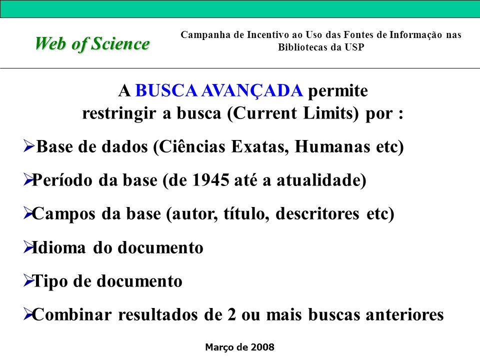 Março de 2008 Web of Science A BUSCA AVANÇADA permite restringir a busca (Current Limits) por : Base de dados (Ciências Exatas, Humanas etc) Período d