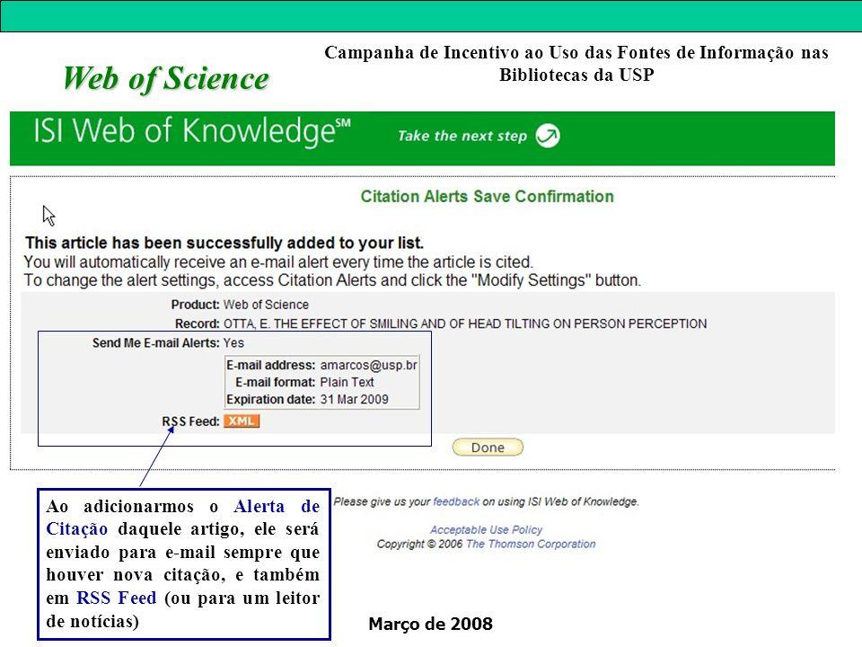 Março de 2008 Web of Science Campanha de Incentivo ao Uso das Fontes de Informação nas Bibliotecas da USP Ao adicionarmos o Alerta de Citação daquele artigo, ele será enviado para e-mail sempre que houver nova citação, e também em RSS Feed (ou para um leitor de notícias)