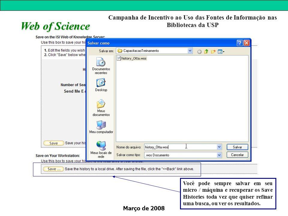 Março de 2008 Web of Science Campanha de Incentivo ao Uso das Fontes de Informação nas Bibliotecas da USP Você pode sempre salvar em seu micro / máquina e recuperar os Save Histories toda vez que quiser refinar uma busca, ou ver os resultados.