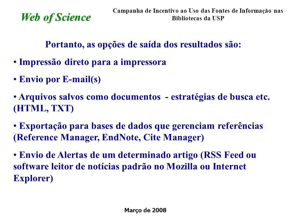 Março de 2008 Web of Science Portanto, as opções de saída dos resultados são: Impressão direto para a impressora Envio por E-mail(s) Arquivos salvos como documentos - estratégias de busca etc.
