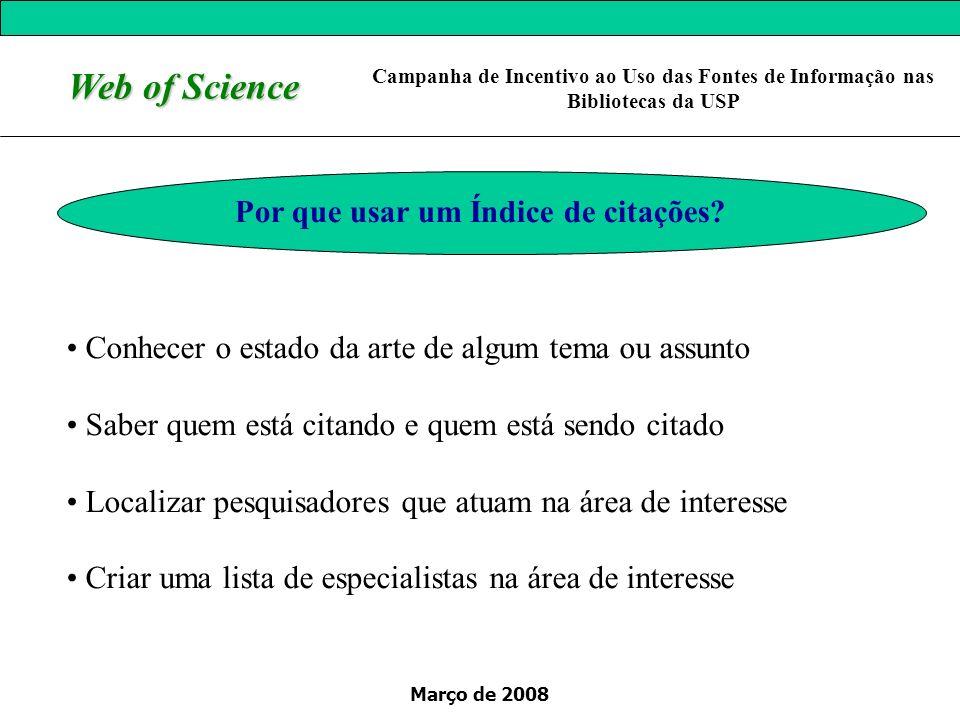 Março de 2008 Web of Science Por que usar um Índice de citações? Conhecer o estado da arte de algum tema ou assunto Saber quem está citando e quem est