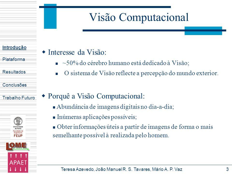 Teresa Azevedo, João Manuel R. S. Tavares, Mário A. P. Vaz3 Visão Computacional Interesse da Visão: ~50% do cérebro humano está dedicado à Visão; O si
