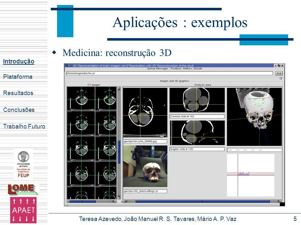 Teresa Azevedo, João Manuel R. S. Tavares, Mário A. P. Vaz5 Aplicações : exemplos Medicina: reconstrução 3D Introdução Plataforma Conclusões Trabalho