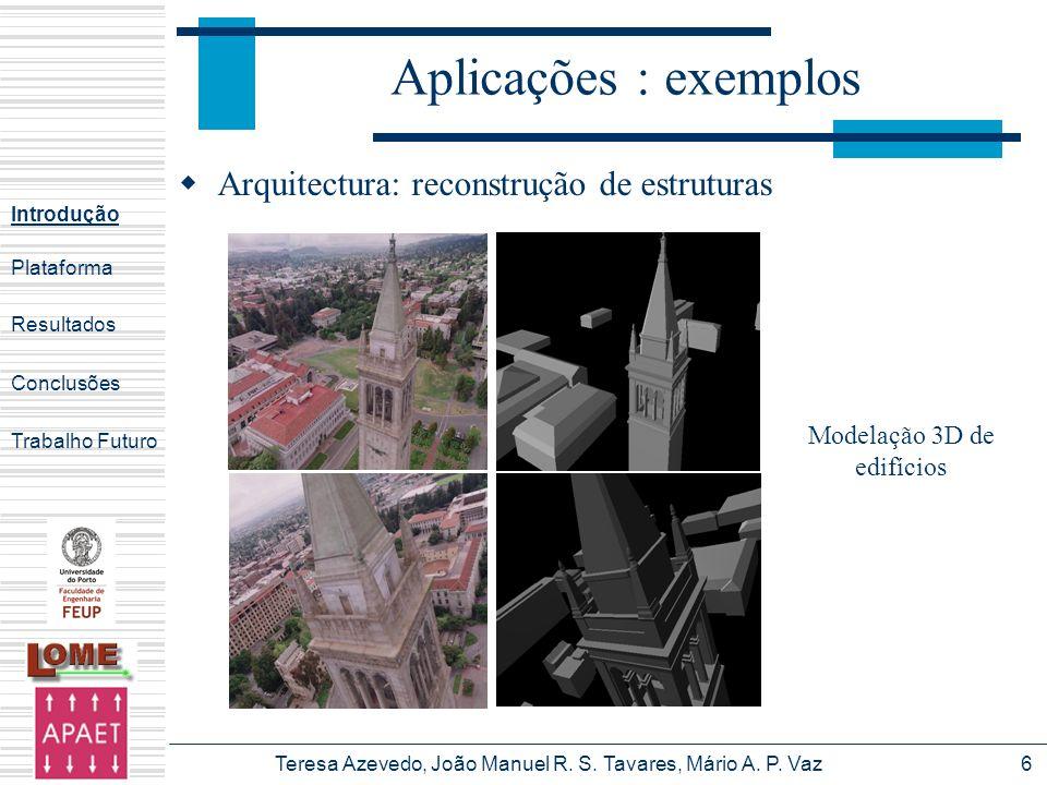 Teresa Azevedo, João Manuel R. S. Tavares, Mário A. P. Vaz6 Aplicações : exemplos Arquitectura: reconstrução de estruturas Introdução Plataforma Concl