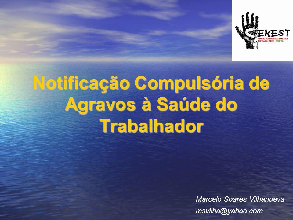 Notificação Compulsória de Agravos à Saúde do Trabalhador Marcelo Soares Vilhanueva msvilha@yahoo.com