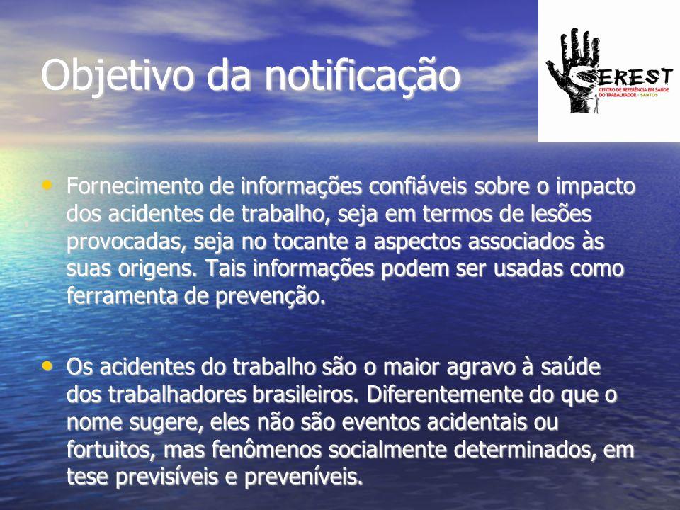 Objetivo da notificação Fornecimento de informações confiáveis sobre o impacto dos acidentes de trabalho, seja em termos de lesões provocadas, seja no