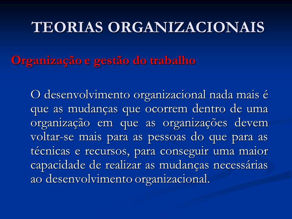 TEORIAS ORGANIZACIONAIS TEORIAS ORGANIZACIONAIS Organização e gestão do trabalho O desenvolvimento organizacional nada mais é que as mudanças que ocor