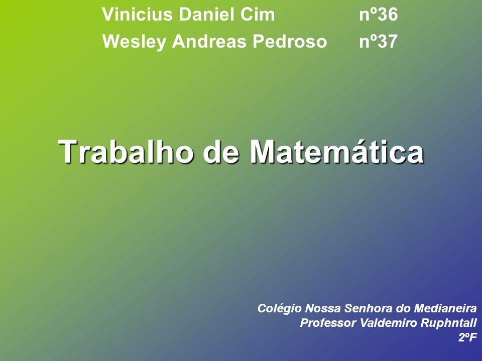 Trabalho de Matemática Vinicius Daniel Cim nº36 Wesley Andreas Pedroso nº37 Colégio Nossa Senhora do Medianeira Professor Valdemiro Ruphntall 2ºF