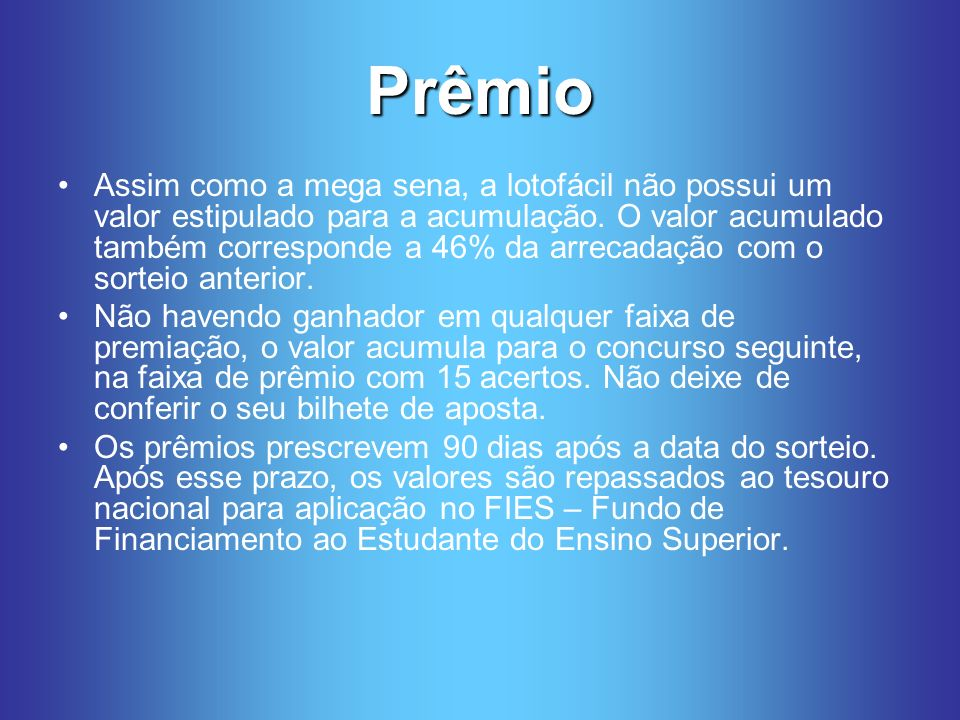 Prêmio Assim como a mega sena, a lotofácil não possui um valor estipulado para a acumulação.