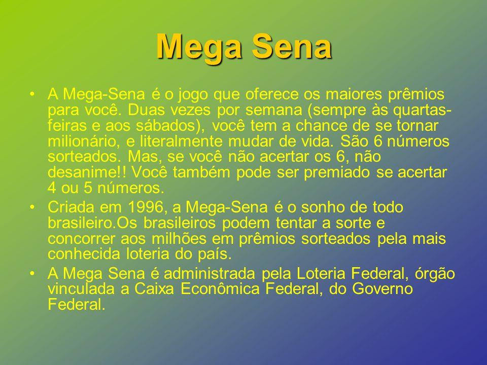 Mega Sena A Mega-Sena é o jogo que oferece os maiores prêmios para você.