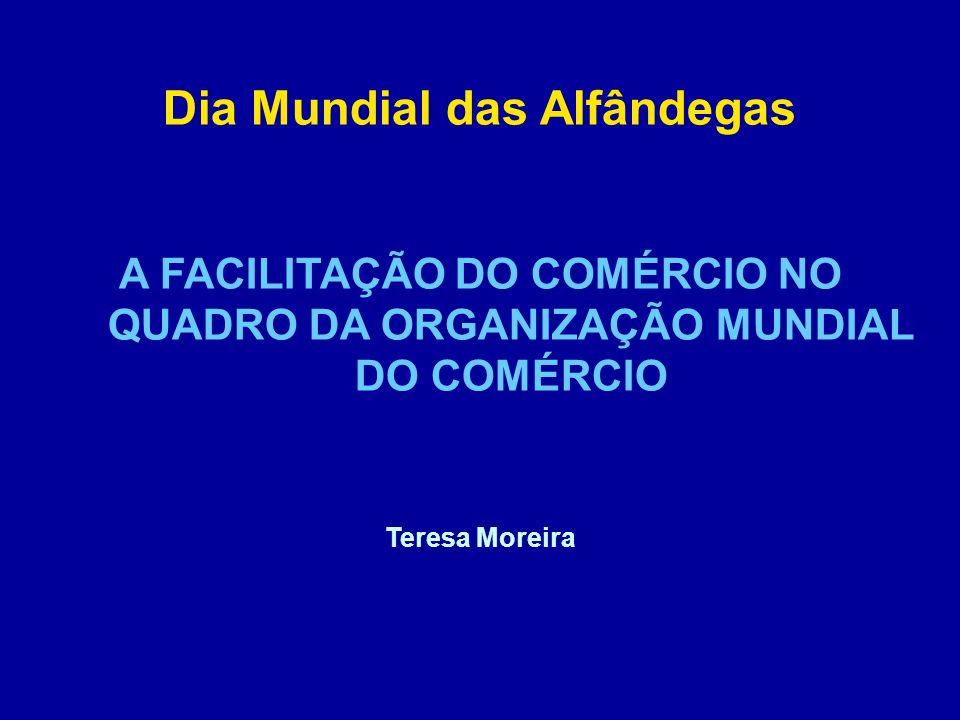 Dia Mundial das Alfândegas A FACILITAÇÃO DO COMÉRCIO NO QUADRO DA ORGANIZAÇÃO MUNDIAL DO COMÉRCIO Teresa Moreira
