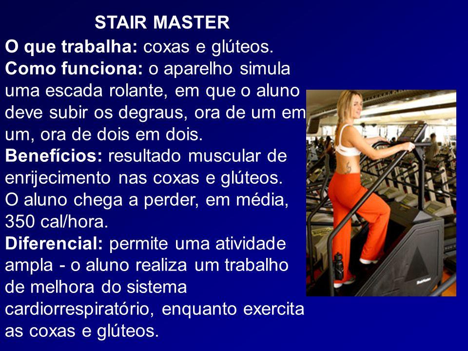 STAIR MASTER O que trabalha: coxas e glúteos. Como funciona: o aparelho simula uma escada rolante, em que o aluno deve subir os degraus, ora de um em