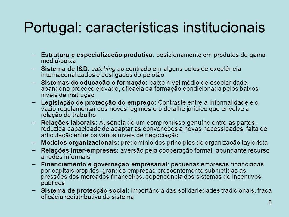 5 Portugal: características institucionais –Estrutura e especialização produtiva: posicionamento em produtos de gama média\baixa –Sistema de I&D: catching up centrado em alguns polos de excelência internaconalizados e desligados do pelotão –Sistemas de educação e formação: baixo nível médio de escolaridade, abandono precoce elevado, eficácia da formação condicionada pelos baixos niveis de instrução –Legislação de protecção do emprego: Contraste entre a informalidade e o vazio regulamentar dos novos regimes e o detalhe jurídico que envolve a relação de trabalho –Relações laborais: Ausência de um compromisso genuíno entre as partes, reduzida capacidade de adaptar as convenções a novas necessidades, falta de articulação entre os vários níveis de negociação –Modelos organizacionais: predomínio dos princípios de organização taylorista –Relações inter-empresas: aversão pela cooperação formal, abundante recurso a redes informais –Financiamento e governação empresarial: pequenas empresas financiadas por capitais próprios, grandes empresas crescentemente submetidas às pressões dos mercados financeiros, dependência dos sistemas de incentivos públicos –Sistema de protecção social: importância das solidariedades tradicionais, fraca eficácia redistributiva do sistema