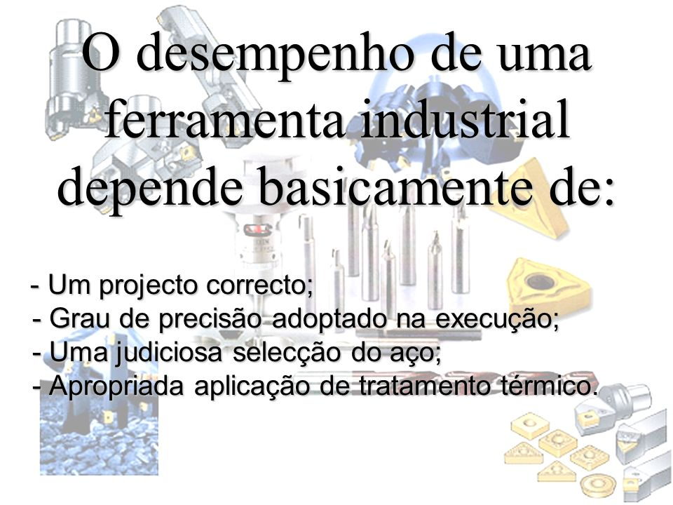 O desempenho de uma ferramenta industrial depende basicamente de: - Um projecto correcto; - Grau de precisão adoptado na execução; - Uma judiciosa sel