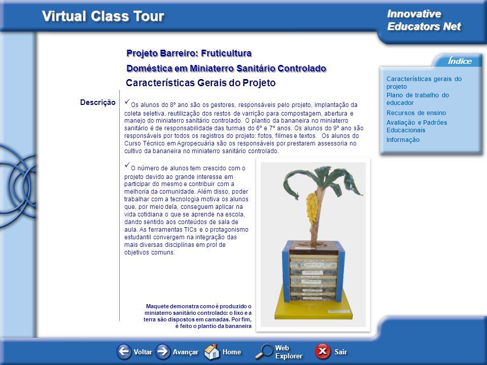 Projeto Barreiro: Fruticultura Doméstica em Miniaterro Sanitário Controlado Innovative Educators Net Virtual Class Tour Voltar Avançar HomeHome WebExplorerWebExplorer Sair Características gerais do projeto Plano de trabalho do educador Avaliação e Padrões Educacionais Recursos de ensino Informação Índice Fundação Bradesco – Escola de Canuanã Em 05 de julho de 1973, no Estado de Tocantins, a 60 km da Cidade de Formoso do Araguaia, foi inaugurada pelo Sr.