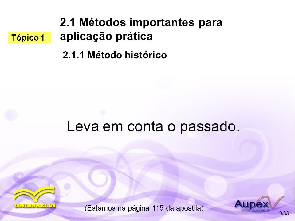 2.1 Métodos importantes para aplicação prática 2.1.1 Método histórico Leva em conta o passado. (Estamos na página 115 da apostila) 9/83 Tópico 1