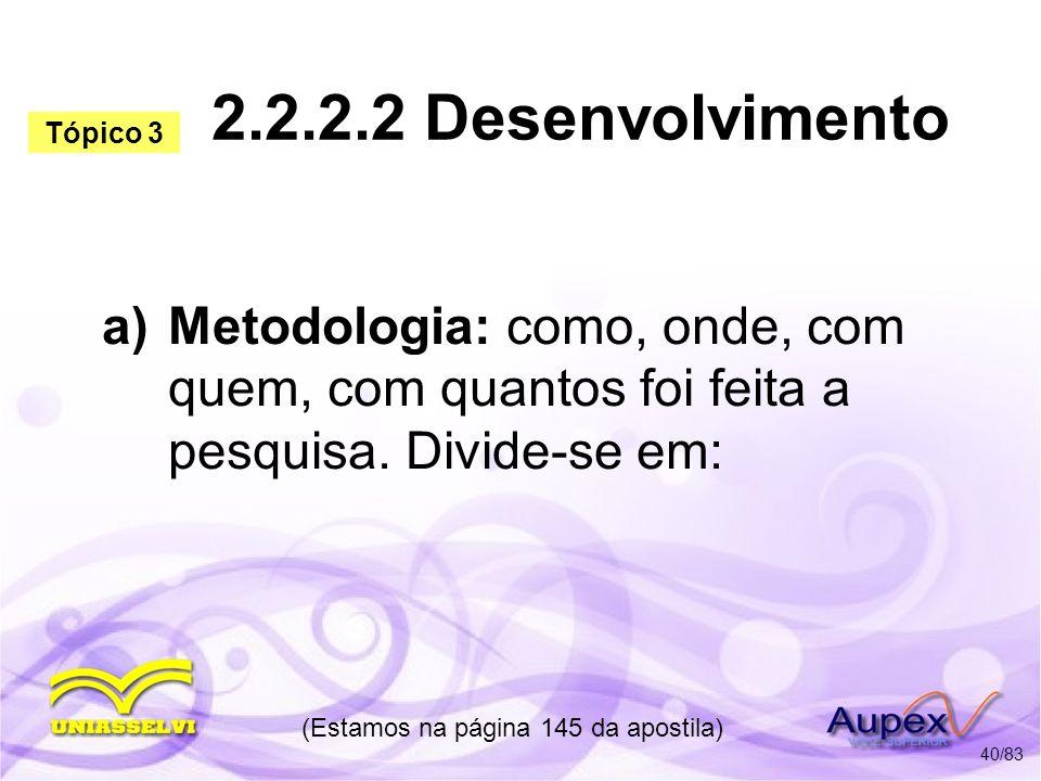 a) Metodologia: como, onde, com quem, com quantos foi feita a pesquisa. Divide-se em: (Estamos na página 145 da apostila) 40/83 Tópico 3 2.2.2.2 Desen