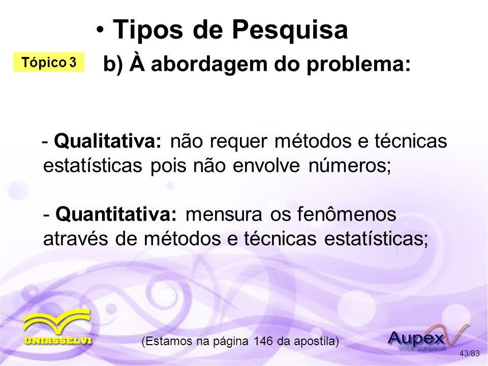 Tipos de Pesquisa b) À abordagem do problema: - Qualitativa: não requer métodos e técnicas estatísticas pois não envolve números; - Quantitativa: mens