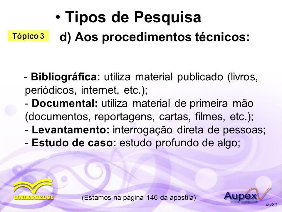 Tipos de Pesquisa d) Aos procedimentos técnicos: - Bibliográfica: utiliza material publicado (livros, periódicos, internet, etc.); - Documental: utili