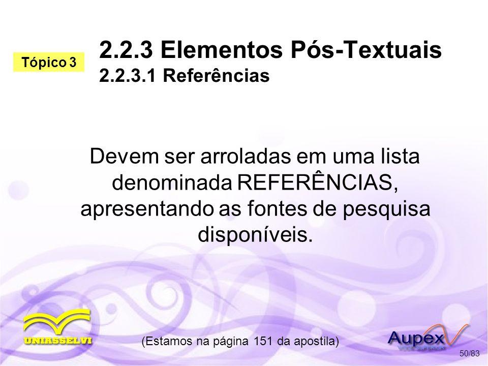 2.2.3 Elementos Pós-Textuais 2.2.3.1 Referências Devem ser arroladas em uma lista denominada REFERÊNCIAS, apresentando as fontes de pesquisa disponíve
