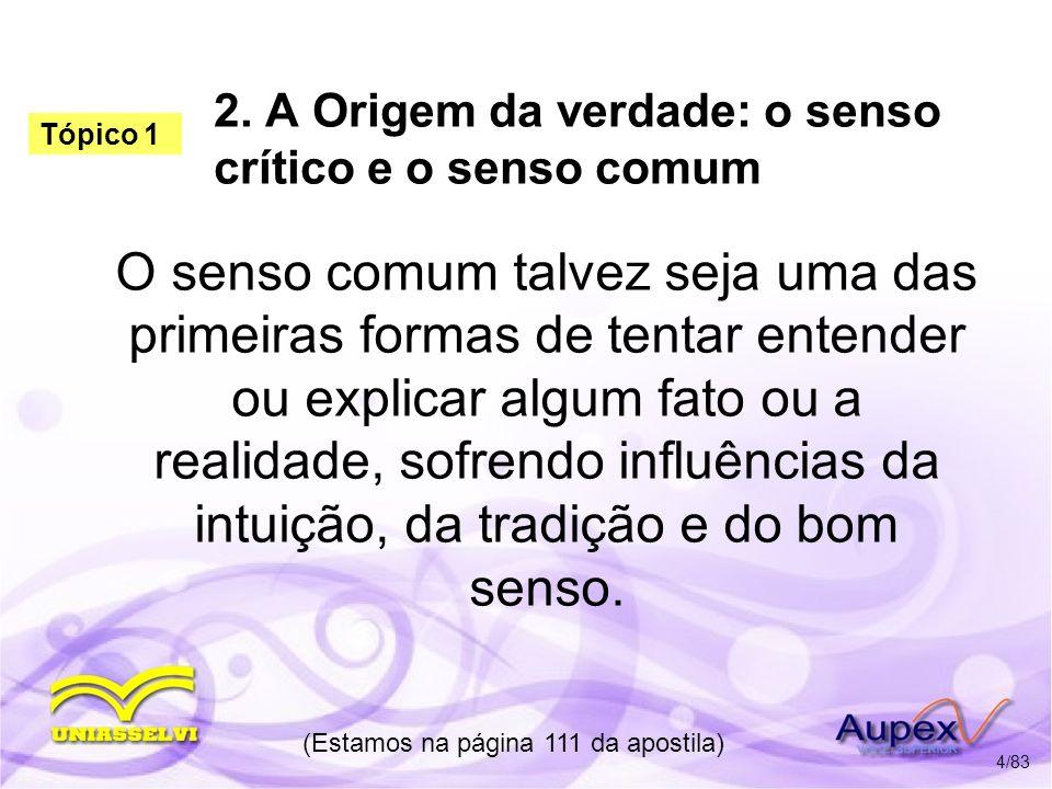 2. A Origem da verdade: o senso crítico e o senso comum O senso comum talvez seja uma das primeiras formas de tentar entender ou explicar algum fato o