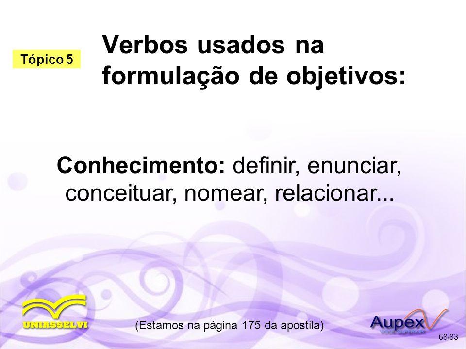 Verbos usados na formulação de objetivos: Conhecimento: definir, enunciar, conceituar, nomear, relacionar... (Estamos na página 175 da apostila) 68/83