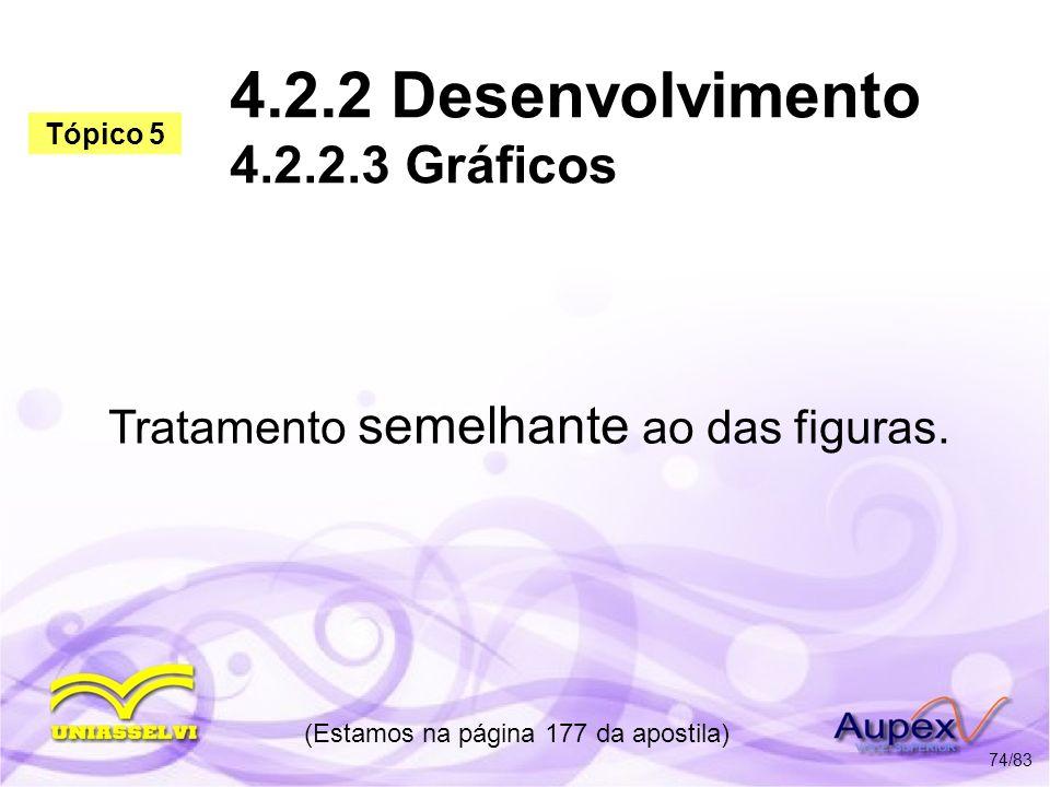 4.2.2 Desenvolvimento 4.2.2.3 Gráficos Tratamento semelhante ao das figuras. (Estamos na página 177 da apostila) 74/83 Tópico 5