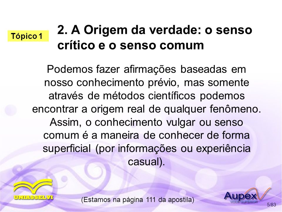 2. A Origem da verdade: o senso crítico e o senso comum Podemos fazer afirmações baseadas em nosso conhecimento prévio, mas somente através de métodos