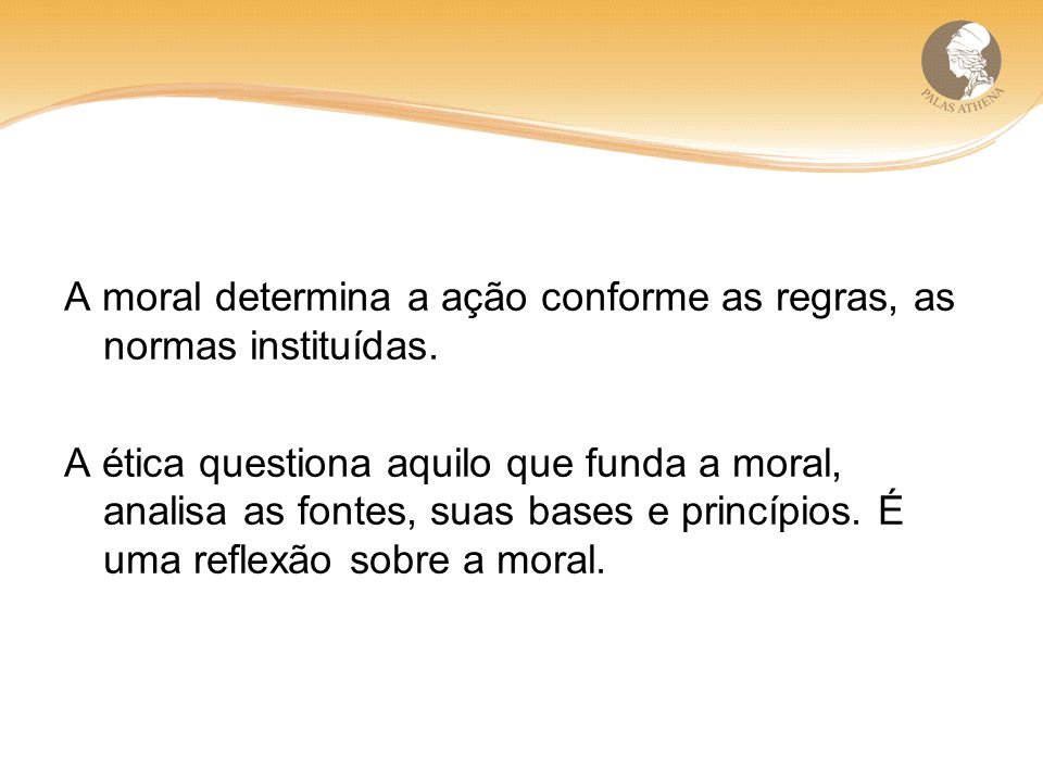 A moral determina a ação conforme as regras, as normas instituídas. A ética questiona aquilo que funda a moral, analisa as fontes, suas bases e princí