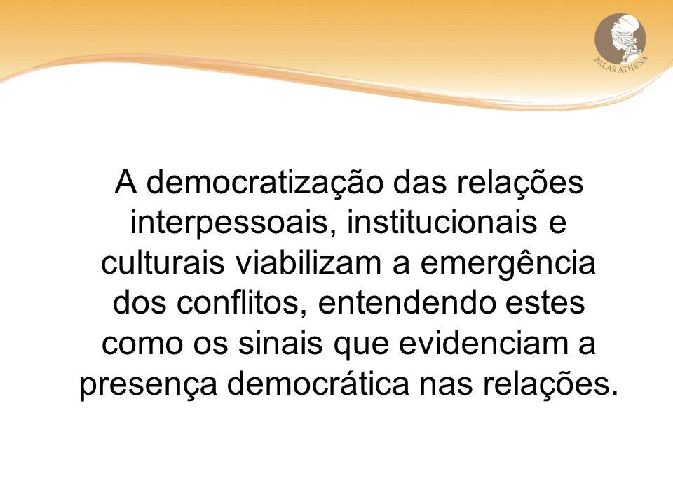 A democratização das relações interpessoais, institucionais e culturais viabilizam a emergência dos conflitos, entendendo estes como os sinais que evidenciam a presença democrática nas relações.