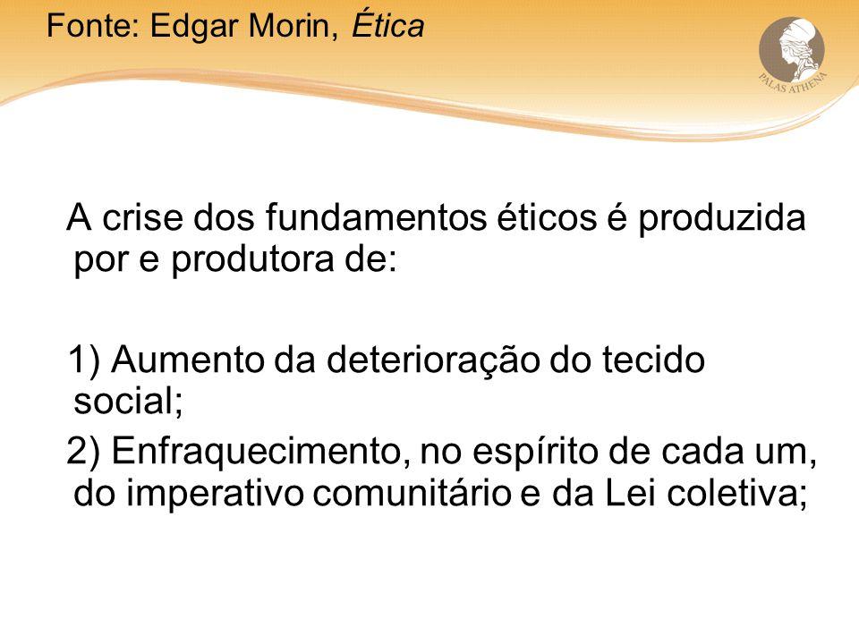 A crise dos fundamentos éticos é produzida por e produtora de: 1) Aumento da deterioração do tecido social; 2) Enfraquecimento, no espírito de cada um, do imperativo comunitário e da Lei coletiva; Fonte: Edgar Morin, Ética