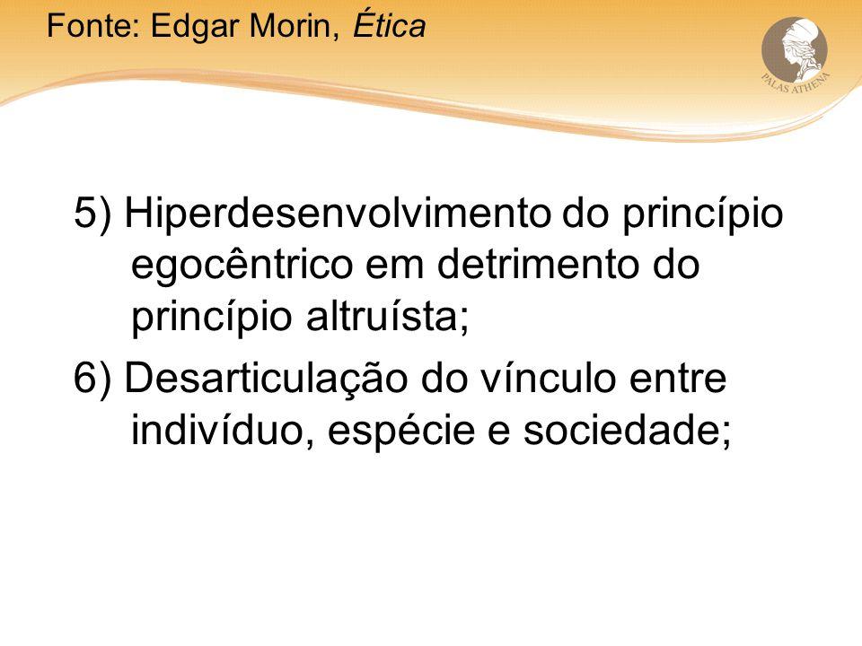 5) Hiperdesenvolvimento do princípio egocêntrico em detrimento do princípio altruísta; 6) Desarticulação do vínculo entre indivíduo, espécie e sociedade; Fonte: Edgar Morin, Ética
