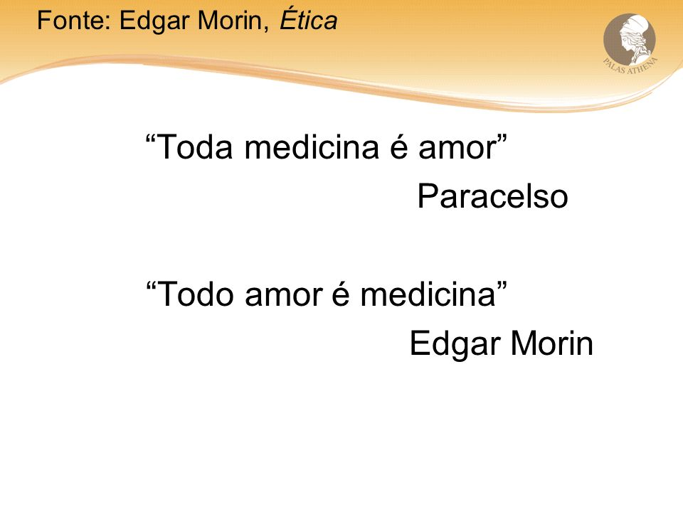 Toda medicina é amor Paracelso Todo amor é medicina Edgar Morin Fonte: Edgar Morin, Ética