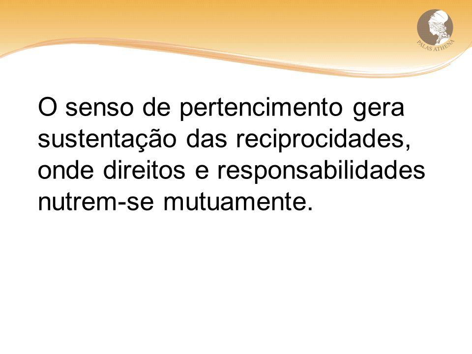 O senso de pertencimento gera sustentação das reciprocidades, onde direitos e responsabilidades nutrem-se mutuamente.
