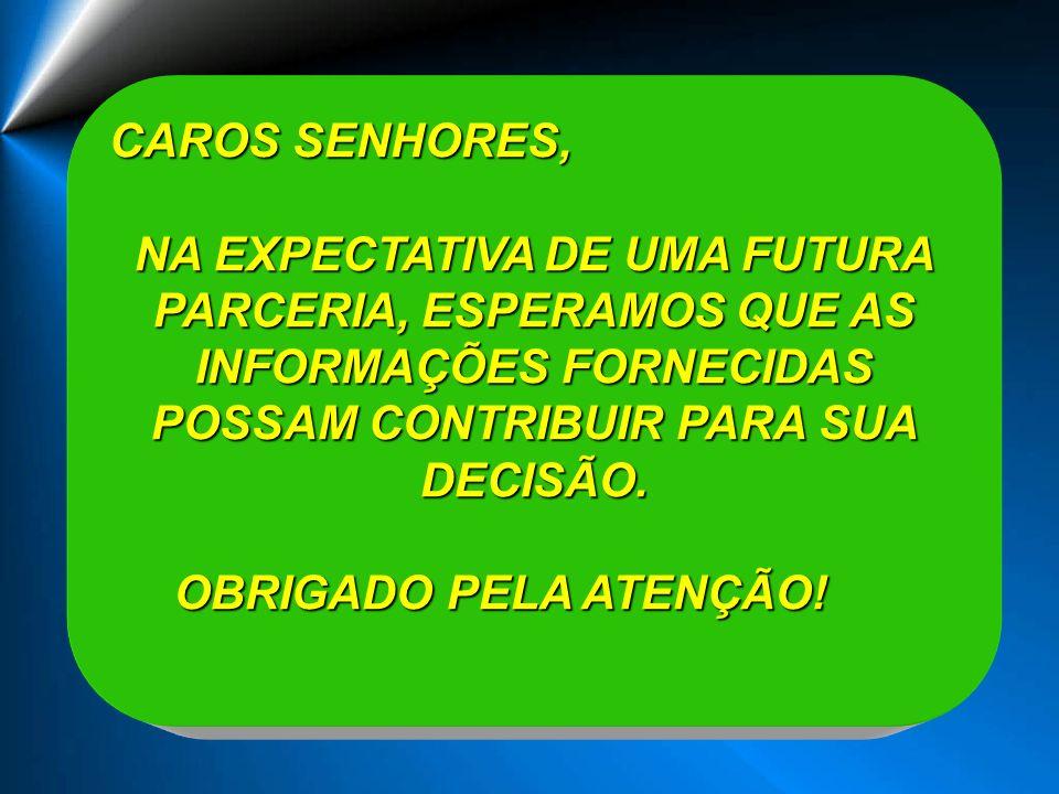 CAROS SENHORES, NA EXPECTATIVA DE UMA FUTURA PARCERIA, ESPERAMOS QUE AS INFORMAÇÕES FORNECIDAS POSSAM CONTRIBUIR PARA SUA DECISÃO. OBRIGADO PELA ATENÇ