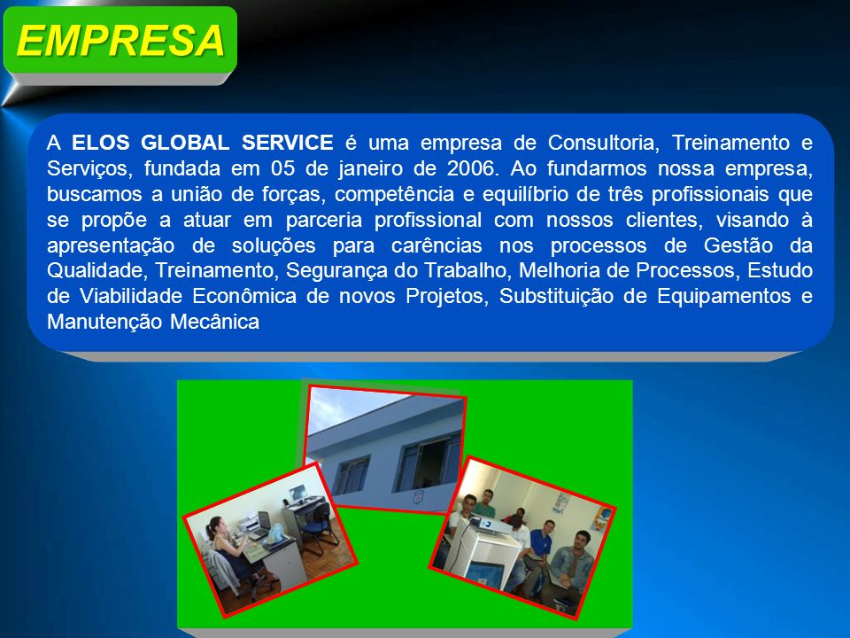 EMPRESA A ELOS GLOBAL SERVICE é uma empresa de Consultoria, Treinamento e Serviços, fundada em 05 de janeiro de 2006. Ao fundarmos nossa empresa, busc